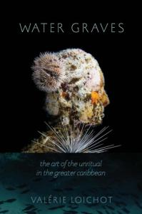 Water Graves: The Art of the Unritual in the Greater Caribbean by Valérie Loichot